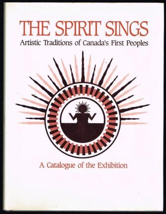 The Spirit Sings. Artistic Traditions of Canadas First Peoples. A Catalogue of the Exhibition
