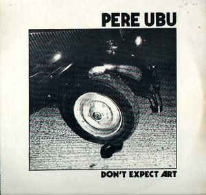 Pere Ubu Dont Expect Art